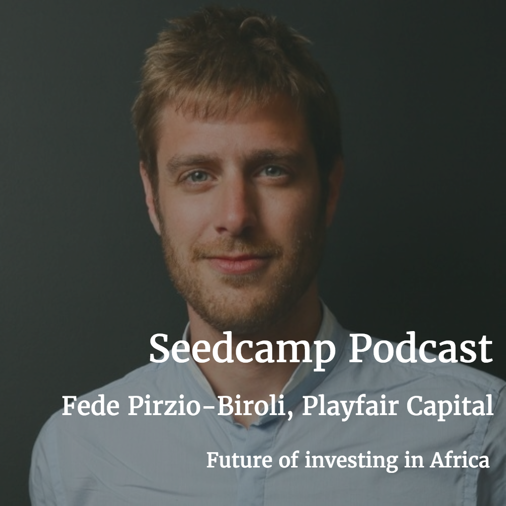 Seedcamp Podcast, Episode 92: Federico Pirzio-Biroli, Founder of Playfair Capital, On the Future of Investing in Africa
