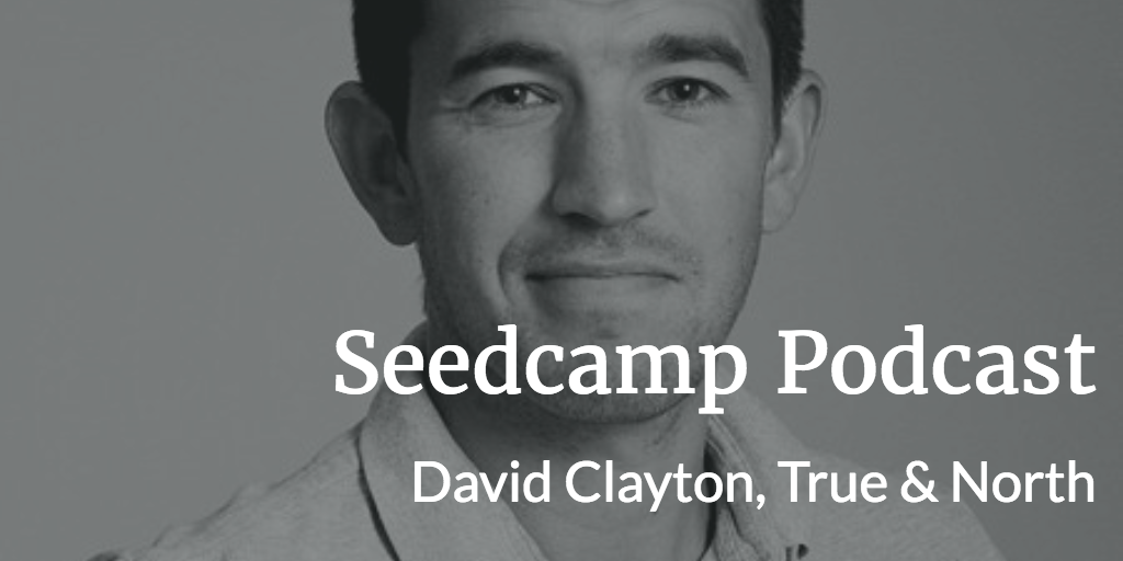 Seedcamp Podcast, Episode 98: David Clayton - Founder at True & North