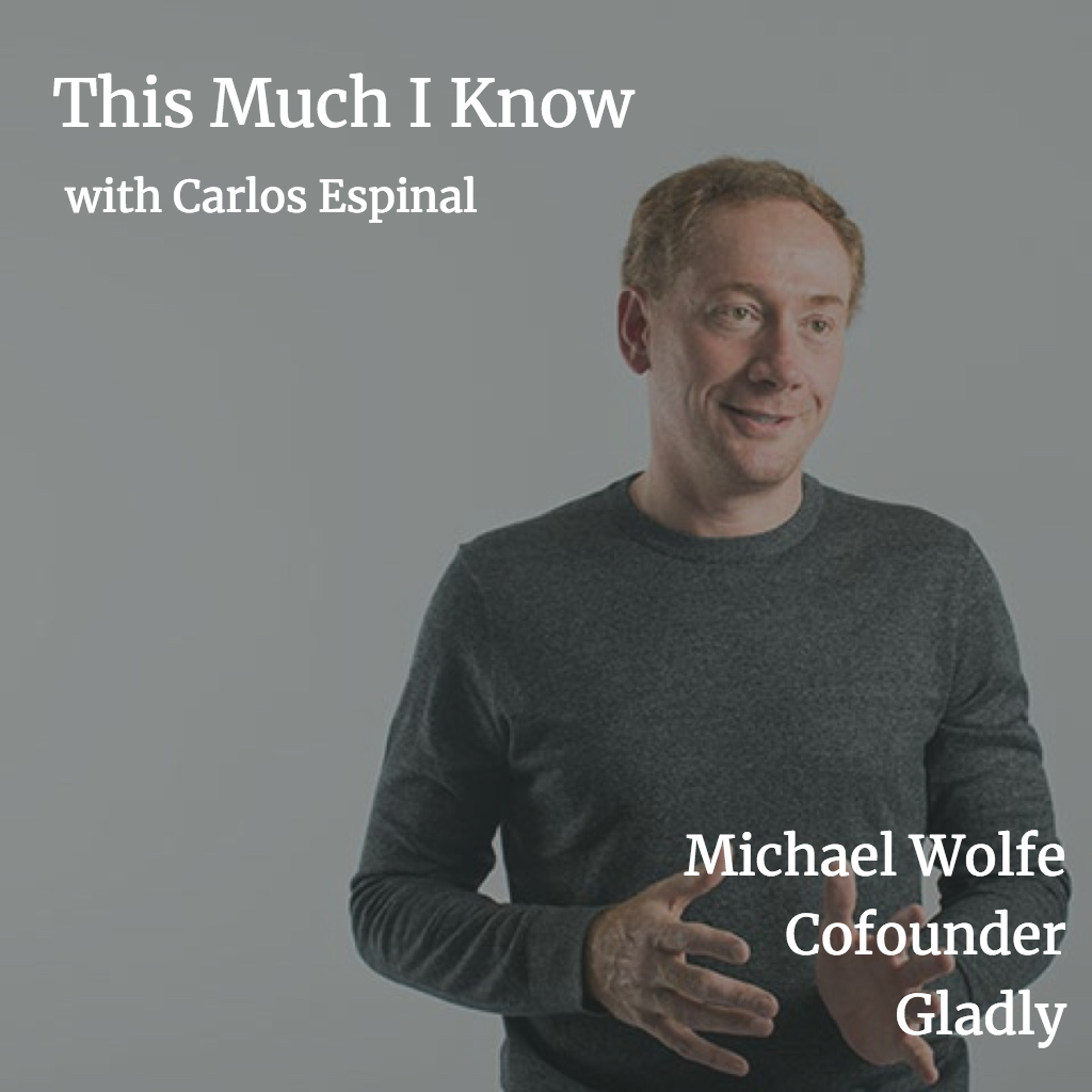 This Much I Know: Deconstructing the Startup Operating System with Michael Wolfe, co-founder of Gladly